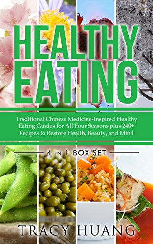 Healthy Eating: Traditional Chinese Medicine-Inspired Healthy Eating Guides for All Four Seasons plus 240+ recipes to Restore Health, Beauty, and Mind by Tracy Huang
