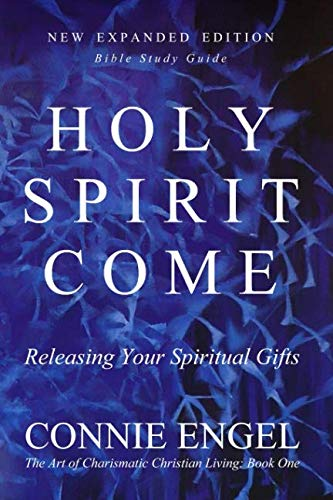 HOLY SPIRIT COME: Releasing Your Spiritual Gifts - New Expanded Edition - Bible Study Guide (The Art of Charismatic Christian Living)
