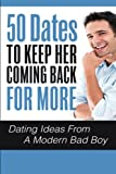 50 Dates To Keep Her Coming Back For More: Dating Ideas From A Modern Bad Boy (Dating Ideas, Dating Advice For Men, Dating Advice For Women) (Volume 1)