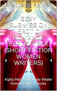 Sexy Submission Erotic Romance Explicit Sex (Short Fiction Women Writers): Alpha Males Dominate Weak Female Named Sissies (Mistress Harley Short Erotica Book 1) by [Harley, Mistress]