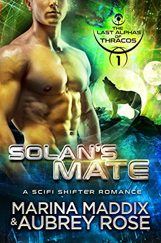 Solan's Mate: A SciFi Shifter Romance (The Last Alphas of Thracos Book 1) by [Maddix, Marina, Rose, Aubrey]