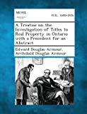 A Treatise on the Investigation of Titles to Real Property in Ontario with a Precedent for an Abstract, Edward Douglas Armour and Archibald Douglas Armour, 128736263X