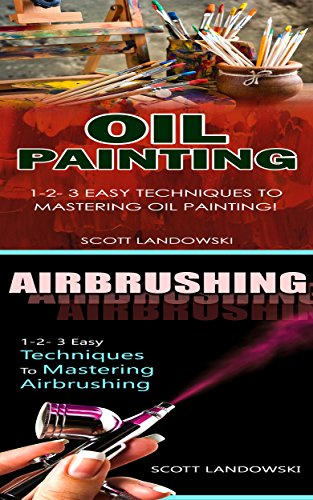 Oil Painting & Airbrushing: 1-2-3 Easy Techniques to Mastering Oil Painting! & 1-2-3 Easy Techniques To Mastering Airbrushing! (Acrylic Painting, AirBrushing, ... Oil Painting, Pastel Drawing, Sculpting)