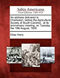 An Address Delivered in Charleston, Before the Agricultural Society of South-Carolin, Elias Horry, 1275678203