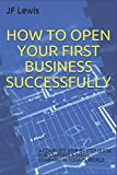 img - for HOW TO OPEN YOUR FIRST BUSINESS SUCCESSFULLY: A COMPLETE STEP BY STEP GUIDE FOR STARTING A SMALL COMPANY IN TODAY S WORLD (Learning New Things) book / textbook / text book