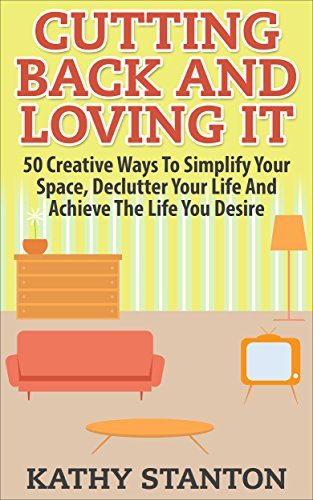 Cutting Back And Loving It: 50 Creative Ways To Simplify Your Space, Declutter Your Life And Achieve The Life You Desire (Simplify Your Space, Declutter ... Clutter Free Home, Dest
