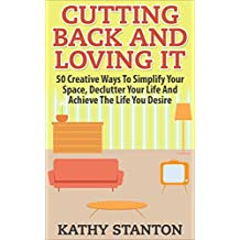 Cutting Back And Loving It: 50 Creative Ways To Simplify Your Space, Declutter Your Life And Achieve The Life You Desire (Simplify Your Space, Declutter ... Clutter Free Home, Destress, Organizing)