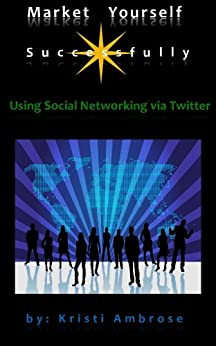 Market Yourself Successfully Using Social Networking Via Twitter (Pt. 1) by [Ambrose, Kristi]