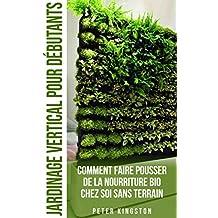 Jardinage Vertical pour Débutants: Comment faire pousser de la nourriture bio chez soi sans terrain ; Cultivez des légumes et des herbes délicieuses en ... votre habitation urbaine (French Edition)