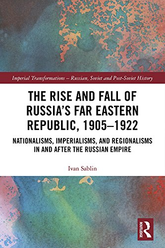 The Rise and Fall of Russia's Far Eastern Republic, 1905–1922: Nationalisms, Imperialisms, and Regionalisms in and after the Russian Empire (Imperial Transformations ... – Russian, Soviet and Post-Soviet History)