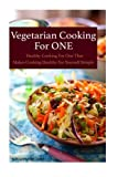 Vegetarian Cooking For One: Healthy Cooking For One, That Makes Cooking Healthy For Yourself Simple