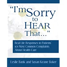 """""""I'm Sorry to Hear That..."""": Real Life Responses to Patients' 101 Most Common Complaints About Health Care"""