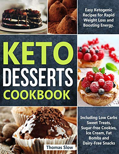 Keto Desserts Cookbook: Easy Ketogenic Recipes for Rapid Weight Loss and Boosting Energy. Including Low Carbs Sweet Treats, Sugar-free Cookies, Ice Cream, Fat Bombs and Dairy-Free Snacks by Thomas Slow