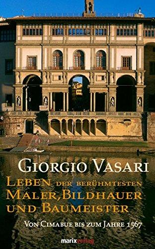 Leben der berühmtesten Maler, Bildhauer und Baumeister: Von Cimabue bis zum Jahre 1567