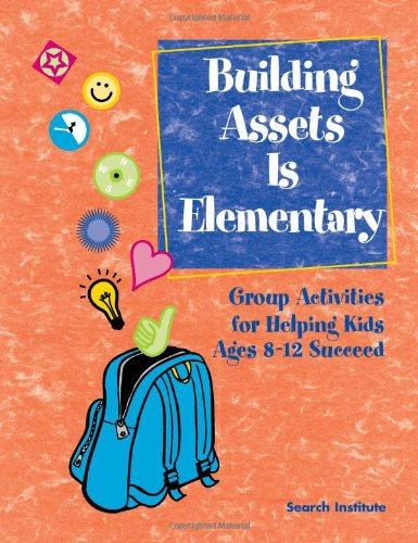 Building Assets Is Elementary: Group Activities for Helping Kids Ages 8–12 Succeed pdf