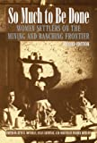 So Much to Be Done: Women Settlers on the Mining and Ranching Frontier, 2nd Edition (Women in the West), , 0803282486