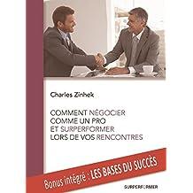 COMMENT NEGOCIER COMME UN PRO ET SURPERFORMER LORS DE VOS RENCONTRES: achetez et vendez plus efficacement qu'un diplômé d'Ecole de Commerce (French Edition)