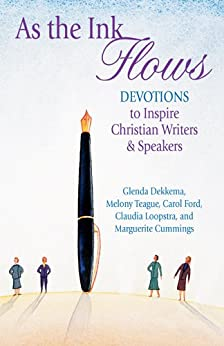 As the Ink Flows: Devotions to Inspire Christian Writers & Speakers by [Dekkema, Glenda, Teague, Melony, Ford, Carol, Loopstra, Claudia, Cummings, Marguerite]