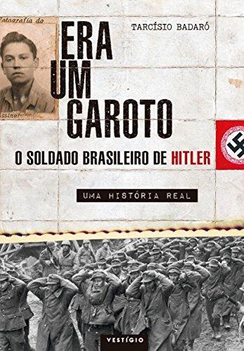 Era Um Garoto. O Soldado Brasileiro de Hitler. Uma História Real