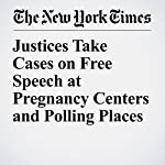 Justices Take Cases on Free Speech at Pregnancy Centers and Polling Places | Adam Liptak