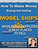 Ship Model Profits: How To Make Money Buying And Selling Ship Models, including Wholesale Suppliers. (Under $500 Startup Guides Book 1)