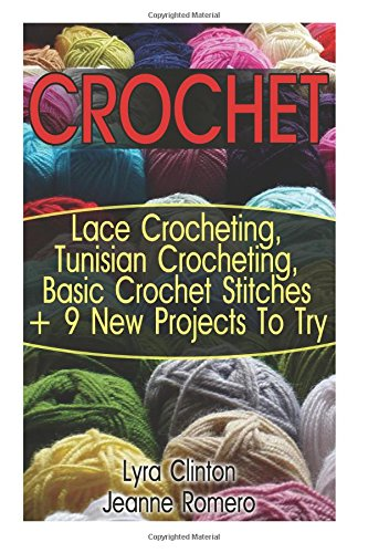 Crochet: Lace Crocheting, Tunisian Crocheting, Basic Crochet Stitches + 9 New Projects To Try