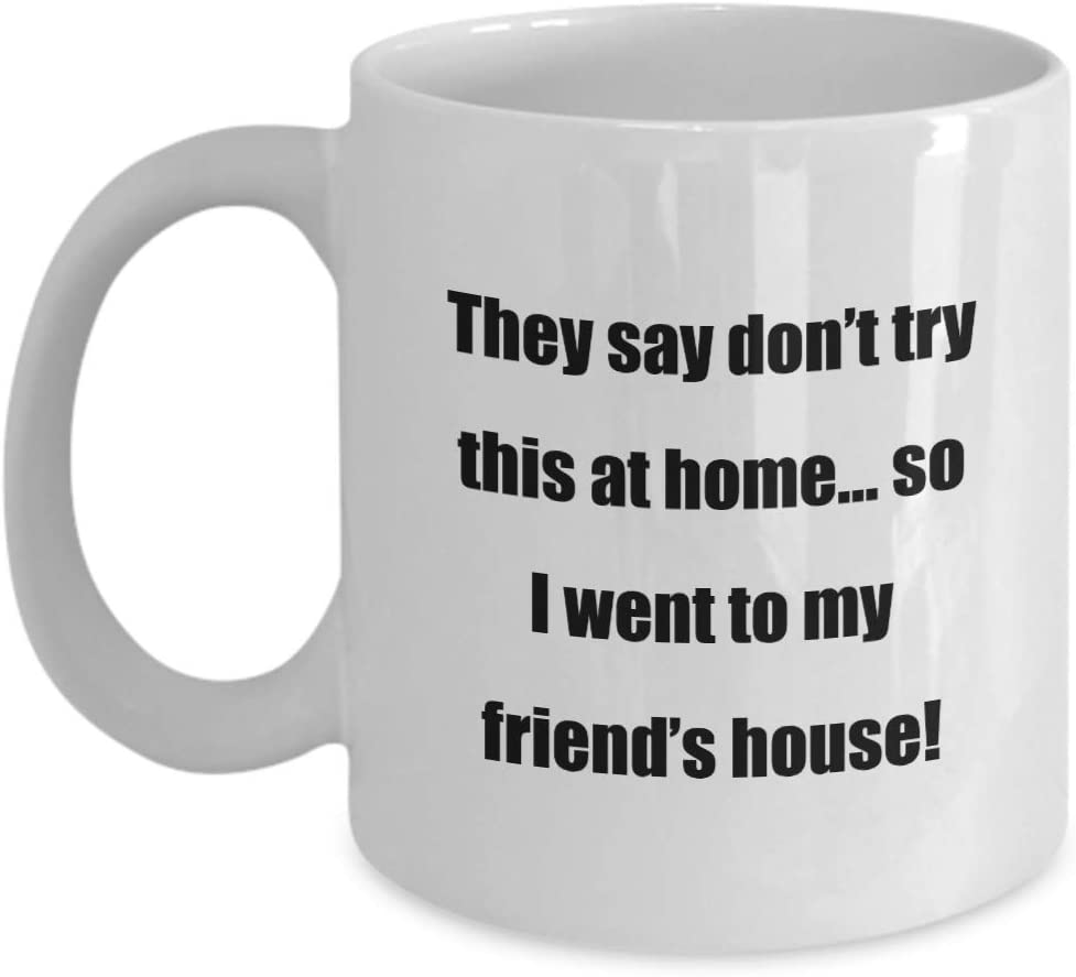 Classic Coffee Mug -They say don't try this at home… so I went to my friend's house!- Great for Friends or Colleagues White 11oz