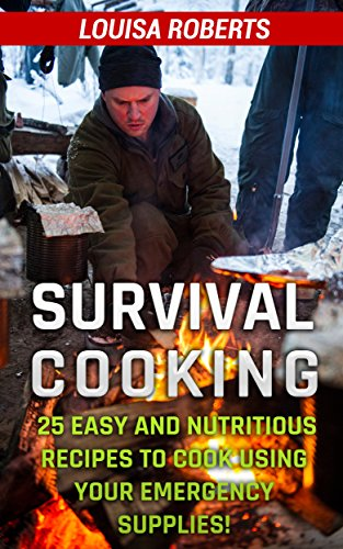 Survival Cooking: 25 Easy and Nutritious Recipes to Cook Using Your Emergency Supplies! by [Roberts, Louisa ]