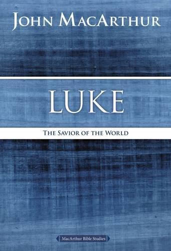 Luke  The Savior Of The World  Macarthur Bible Studies