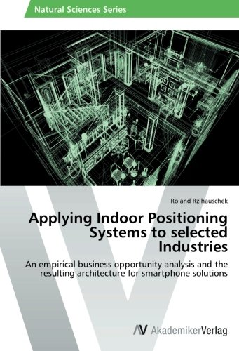 Applying Indoor Positioning Systems To Selected Industries  An Empirical Business Opportunity Analysis And The Resulting Architecture For Smartphone Solutions