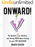 Onward!  The Absolute, No B.S., Raw, Ridiculous Soul-Stirring Truth About Training For Your First Marathon