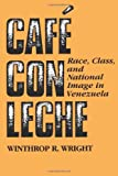 Cafe con Leche : Race, Class, and National Image in Venezuela, Wright, Winthrop R., 029271128X