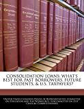Consolidation Loans: What's Best For Past Borrowers, Future Students, & U.S. Taxpayers?