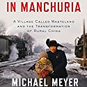 In Manchuria: A Village Called Wasteland and the Transformation of Rural China Audiobook by Michael Meyer Narrated by George Backman