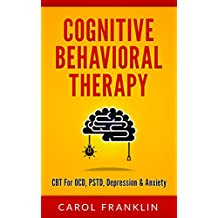 Cognitive Behavioral Therapy: CBT - For: OCD, PSTD, Depression & Anxiety (Cognitive Behavior Therapy, Dialectical Behavioural Therapy, Cognitive Behavioural Therapy, Cognitive Behaviour Therapy, DBT)