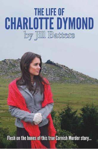 The Life of Charlotte Dymond: Flesh & Bones on a True Cornish Murder Story