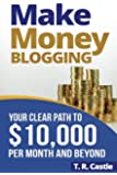 Make Money Blogging: Your Clear Path To $10,000 Per Month And Beyond (Make Money Online) (Volume 1)