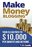 Make Money Blogging: Your Clear Path To ,000 Per Month And Beyond (Make Money Online) (Volume 1)