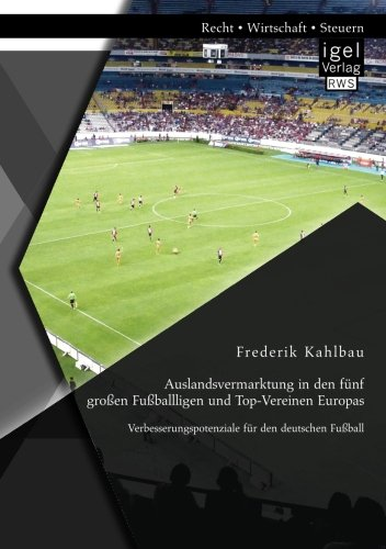 Download Auslandsvermarktung in Den Funf Grossen Fussballligen Und Top-Vereinen Europas: Verbesserungspotenziale Fur Den Deutschen Fussball (German Edition) PDF