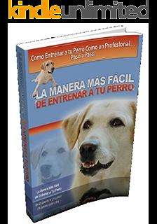 La Manera Más Fácil de Entrenar a tu Perro (Spanish Edition)