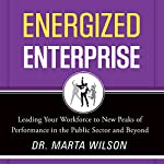 Energized Enterprise: Leading Your Workforce to New Peaks of Performance in the Public Sector and Beyond | Marta Wilson