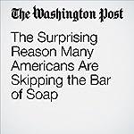 The Surprising Reason Many Americans Are Skipping the Bar of Soap   Abha Bhattarai