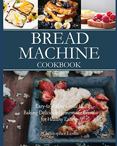 Bread Machine Cookbook: Easy-to-Follow Guide to Baking Delicious Homemade Bread for Healthy Eating by Christopher Lester