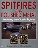 Spitfires and Polished Metal : Restoring the Classic Fighter, Moss, Graham and McKee, Barry, 0760307415