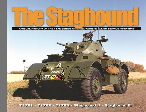 The Staghound: A Visual History of the T17E Series Armored Cars in Allied Service 1940-1945 (Visual History Series)