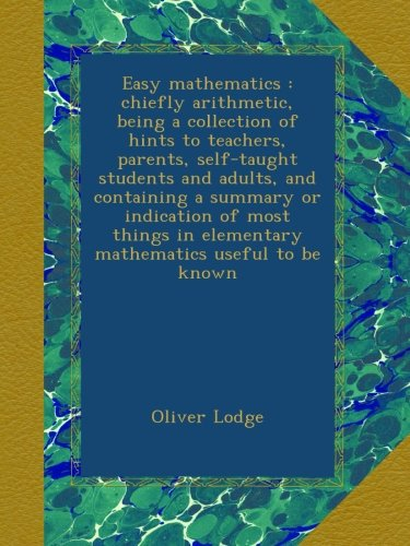 Read Online Easy mathematics : chiefly arithmetic, being a collection of hints to teachers, parents, self-taught students and adults, and containing a summary or ... in elementary mathematics useful to be known PDF