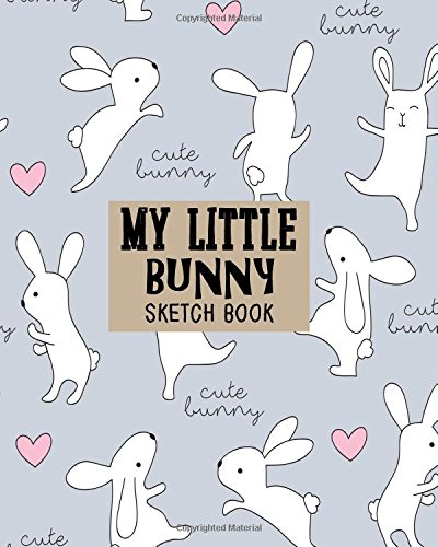 My Little Bunny Sketch Book: Sketchbook, Blank Paper For Drawing, Sketching And Doodling (Volume 5)