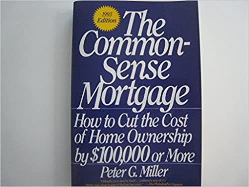 The Common-sense Mortgage: How to Cut the Cost of Home Ownership by $100, 000 or More: 1993 Edition