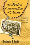 The Roots of Conservatism in Mexico : Catholicism, Society, and Politics in the Mixteca Baja, 1750-1962, Smith, Benjamin T., 0826351727