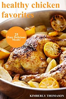 Healthy Chicken Favorites: 25 Easy Delicious Meals! (All Things Chicken Book 1) by [Thomason, Kimberly]